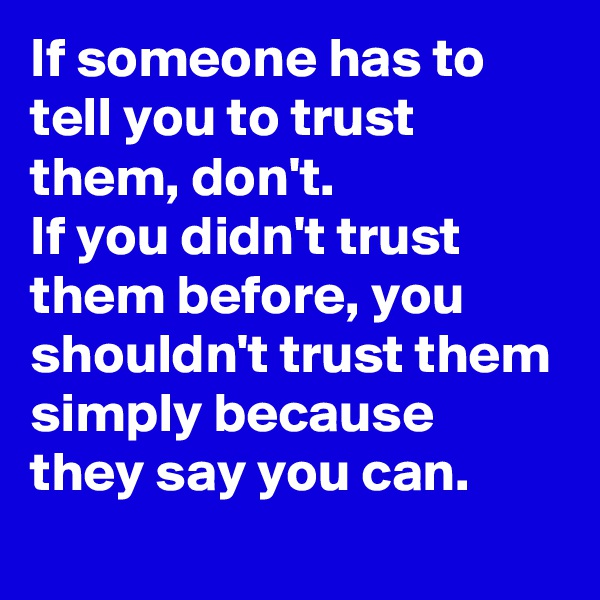 If someone has to tell you to trust them, don't. If you didn't trust them before, you shouldn't trust them simply because they say you can.