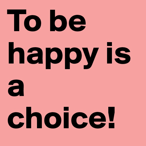 To be happy is a choice!
