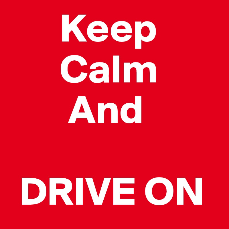 Keep        Calm         And    DRIVE ON