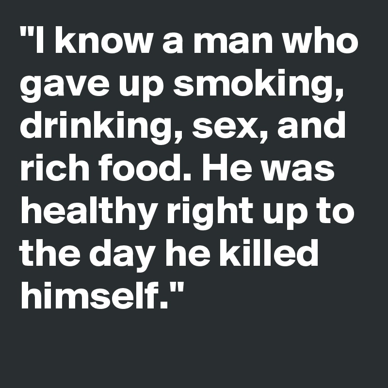 """I know a man who gave up smoking, drinking, sex, and rich food. He was healthy right up to the day he killed himself."""