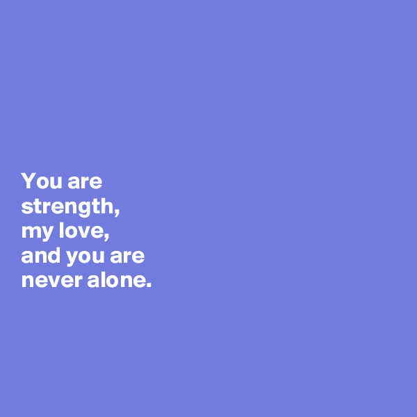 You are  strength,  my love,  and you are  never alone.