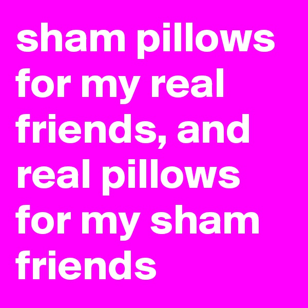 sham pillows for my real friends, and real pillows for my sham friends