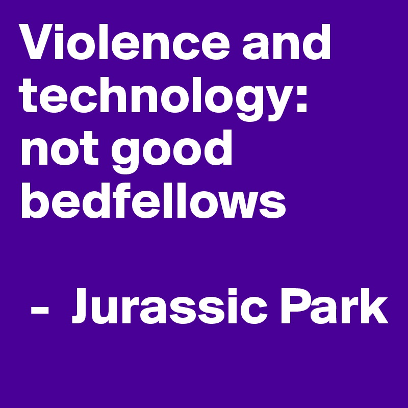 Violence and technology: not good bedfellows    -  Jurassic Park