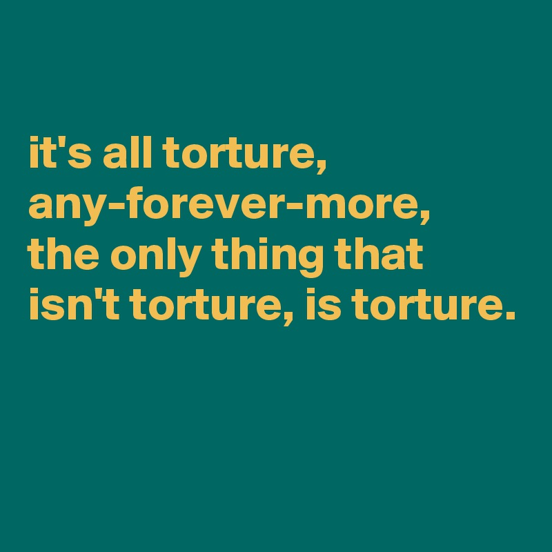 it's all torture, any-forever-more,  the only thing that isn't torture, is torture.