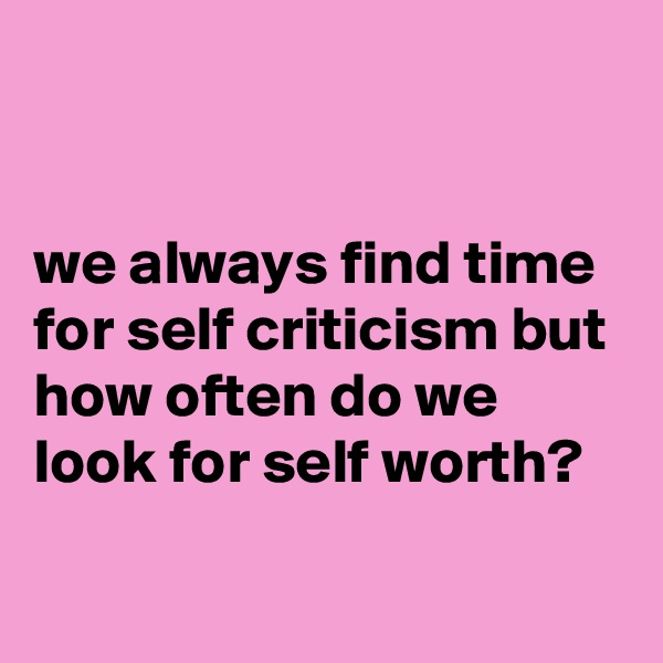 we always find time for self criticism but how often do we look for self worth?