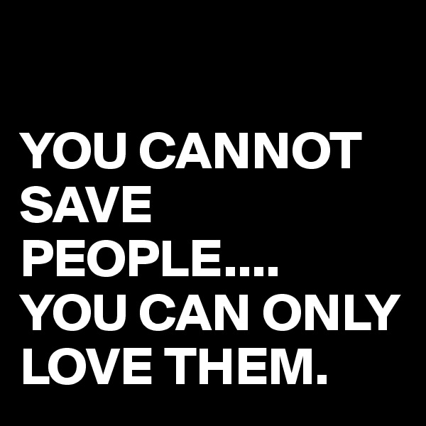 YOU CANNOT SAVE PEOPLE.... YOU CAN ONLY LOVE THEM.