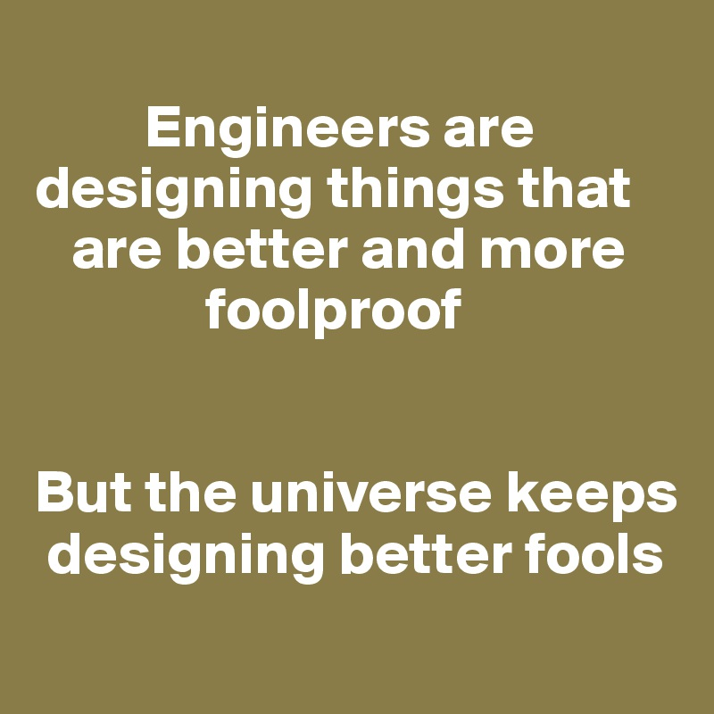 Engineers are designing things that       are better and more               foolproof   But the universe keeps   designing better fools