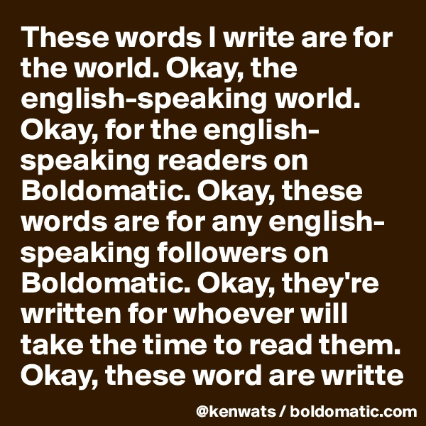 These words I write are for the world. Okay, the english-speaking world. Okay, for the english-speaking readers on Boldomatic. Okay, these words are for any english-speaking followers on Boldomatic. Okay, they're written for whoever will take the time to read them. Okay, these word are writte
