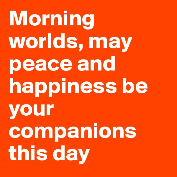 Morning worlds, may peace and happiness be your companions this day