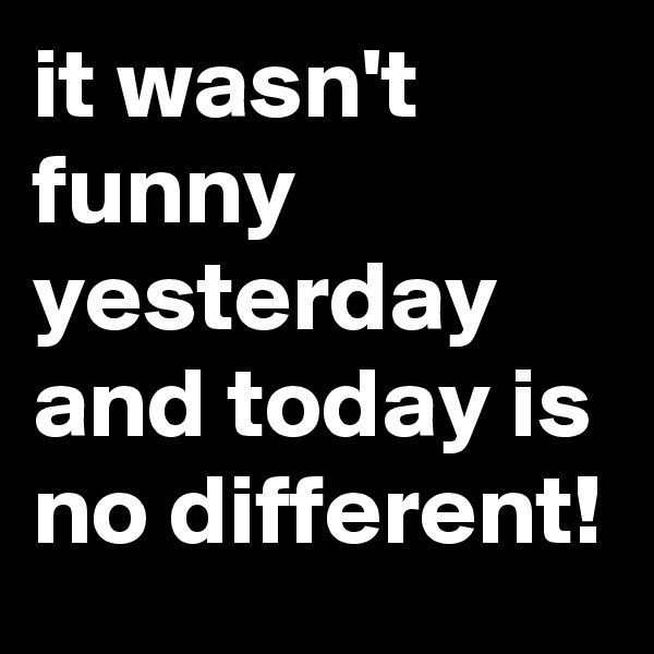 it wasn't funny yesterday and today is no different!