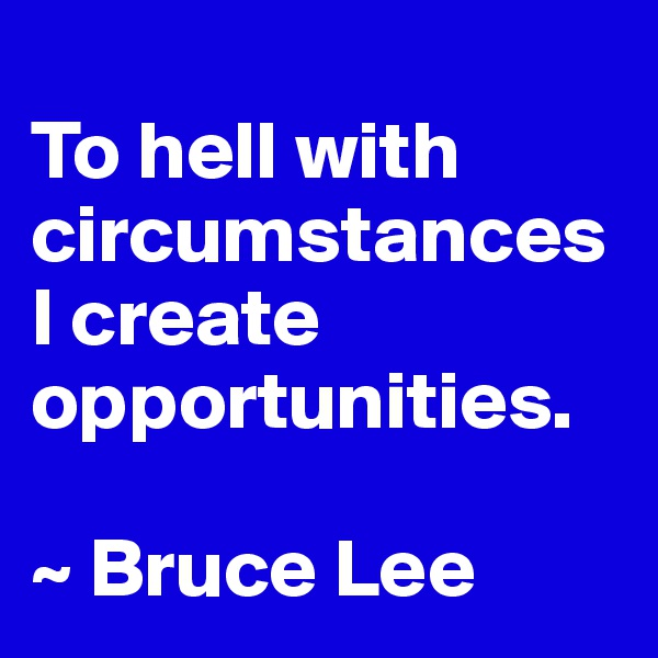 To hell with circumstancesI create opportunities.  ~ Bruce Lee