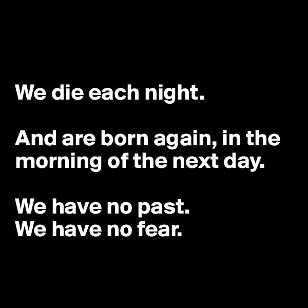 We die each night.   And are born again, in the morning of the next day.   We have no past.  We have no fear.