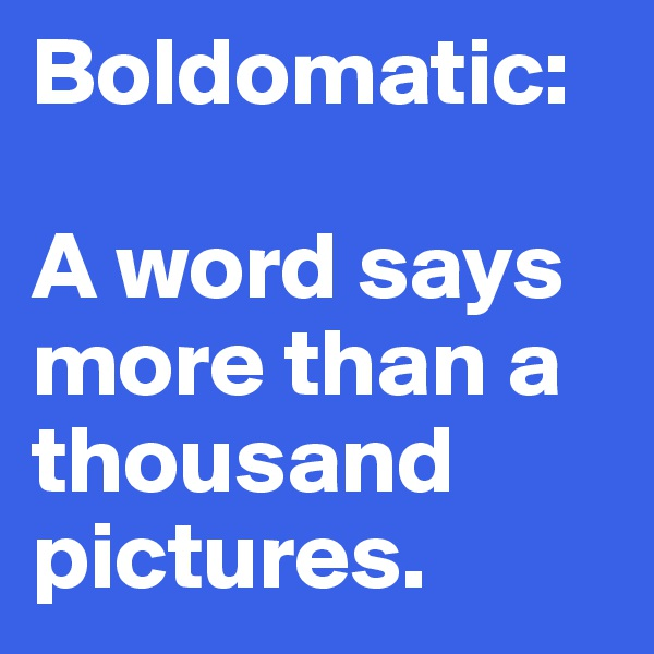 Boldomatic:   A word says more than a thousand pictures.