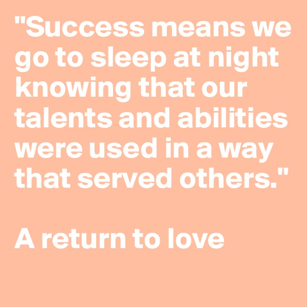 """Success means we go to sleep at night knowing that our talents and abilities were used in a way that served others.""   A return to love"