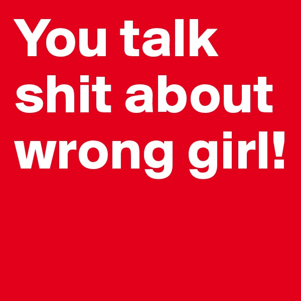 You talk shit about wrong girl!