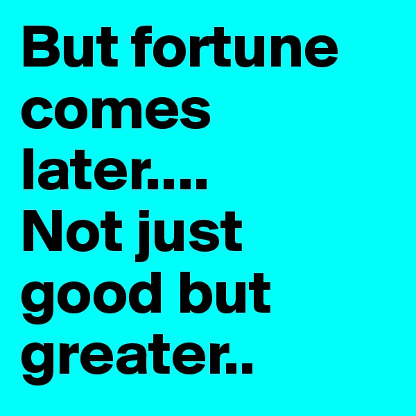 But fortune comes later.... Not just good but greater..