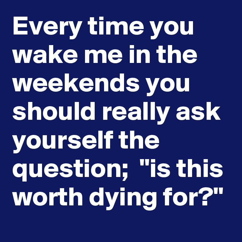 """Every time you wake me in the weekends you should really ask yourself the question;  """"is this worth dying for?"""""""
