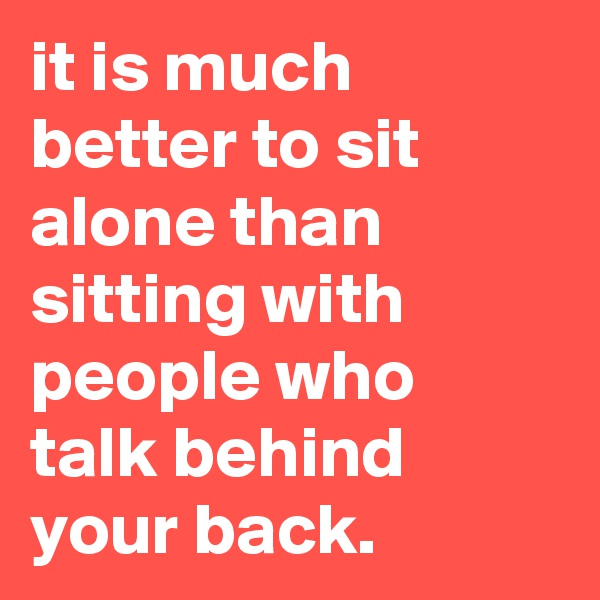 it is much better to sit alone than sitting with people who talk behind your back.