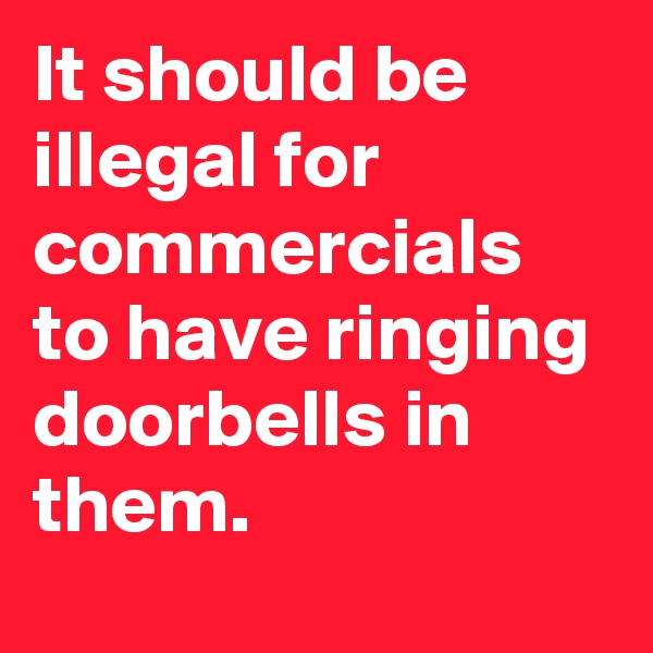 It should be illegal for commercials to have ringing doorbells in them.