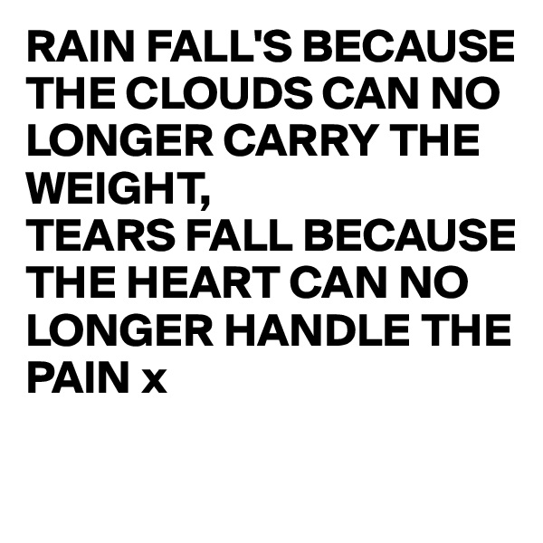 RAIN FALL'S BECAUSE THE CLOUDS CAN NO LONGER CARRY THE WEIGHT, TEARS FALL BECAUSE THE HEART CAN NO LONGER HANDLE THE PAIN x