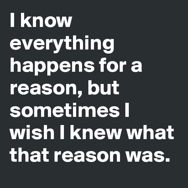 I know everything happens for a reason, but sometimes I wish I knew what that reason was.