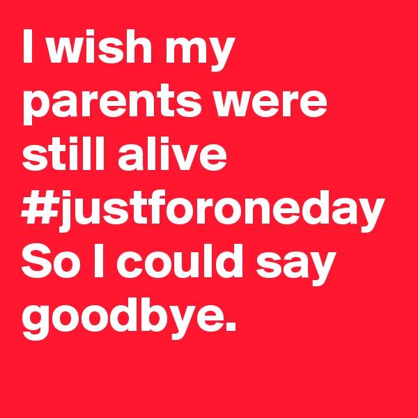 I wish my parents were still alive  #justforoneday So I could say goodbye.