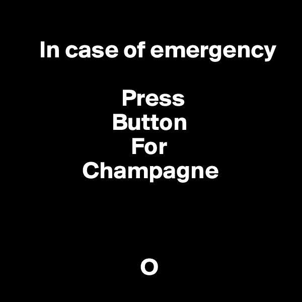 In case of emergency                        Press                      Button                         For               Champagne                                                    O