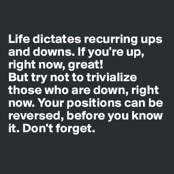 Life dictates recurring ups and downs. If you're up, right now, great! But try not to trivialize those who are down, right now. Your positions can be reversed, before you know it. Don't forget.