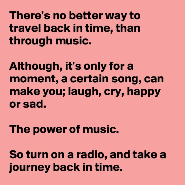 There's no better way to travel back in time, than through music.   Although, it's only for a moment, a certain song, can make you; laugh, cry, happy or sad.   The power of music.   So turn on a radio, and take a journey back in time.