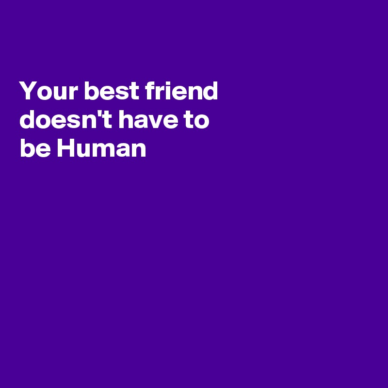 Your best friend doesn't have to be Human