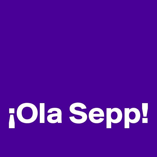 ¡Ola Sepp!