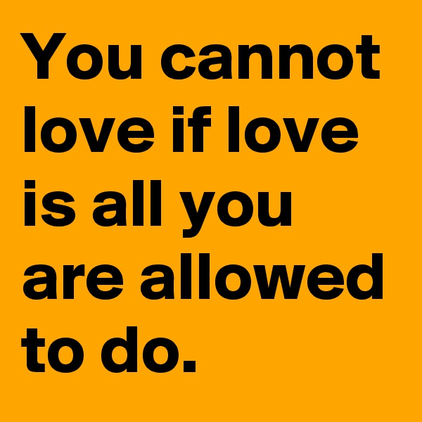 You cannot love if love is all you are allowed to do.