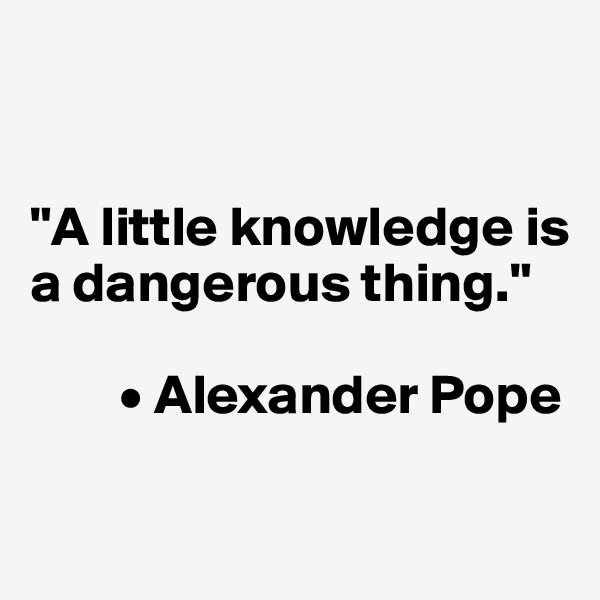 """""""A little knowledge is a dangerous thing.""""          • Alexander Pope"""