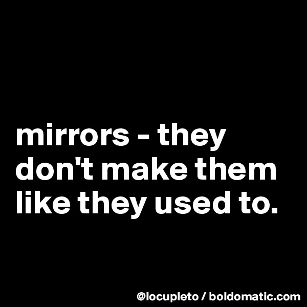 mirrors - they don't make them like they used to.