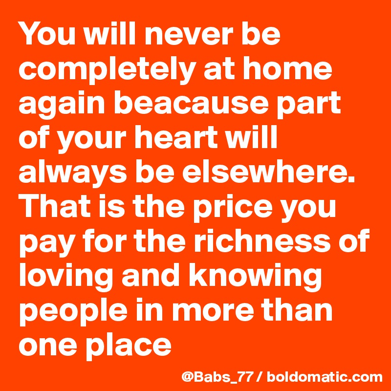 You will never be completely at home again beacause part of your heart will always be elsewhere. That is the price you pay for the richness of loving and knowing people in more than one place