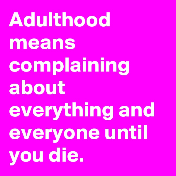 Adulthood means complaining about everything and everyone until you die.