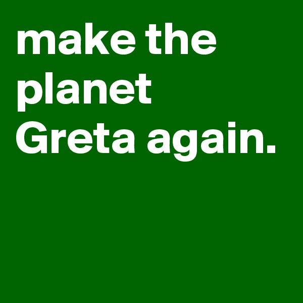 make the planet Greta again.