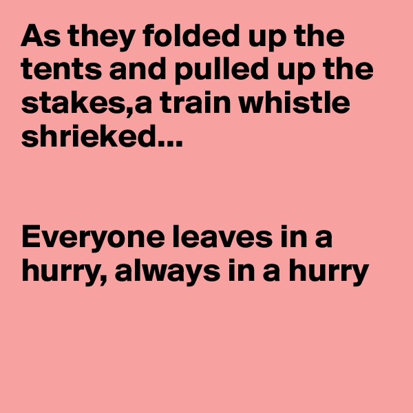As they folded up the tents and pulled up the stakes,a train whistle shrieked...   Everyone leaves in a hurry, always in a hurry