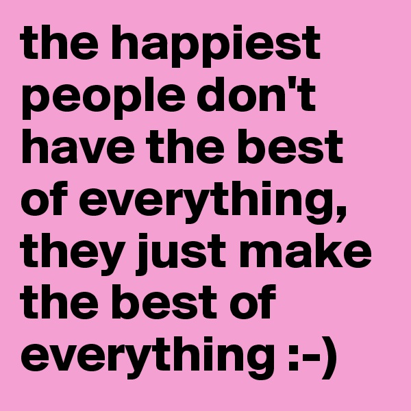 the happiest people don't have the best of everything, they just make the best of everything :-)