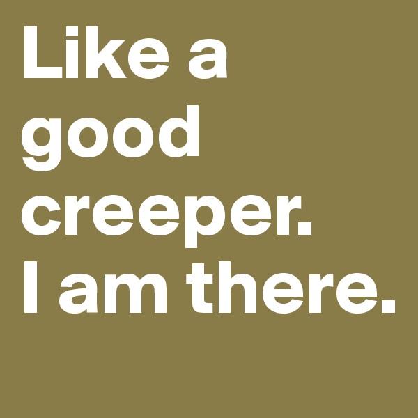 Like a good creeper. I am there.