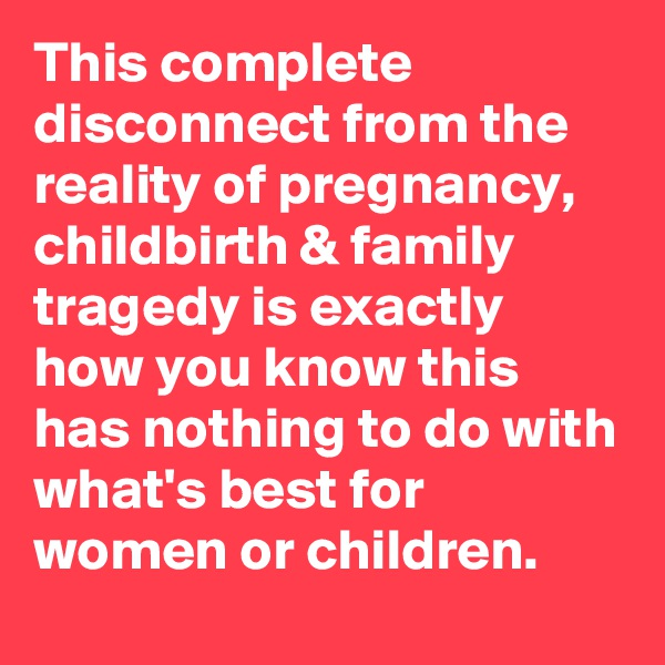 This complete disconnect from the reality of pregnancy, childbirth & family tragedy is exactly how you know this has nothing to do with what's best for women or children.