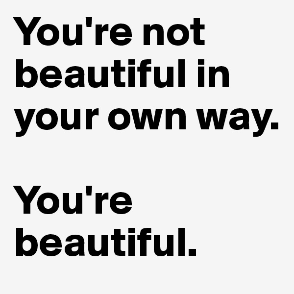 You're not beautiful in your own way.  You're beautiful.