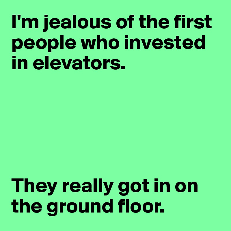 I'm jealous of the first people who invested in elevators.      They really got in on the ground floor.