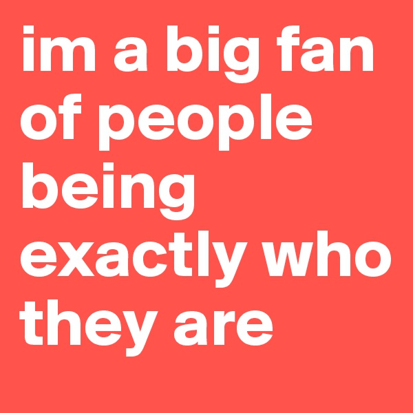 im a big fan of people being exactly who they are