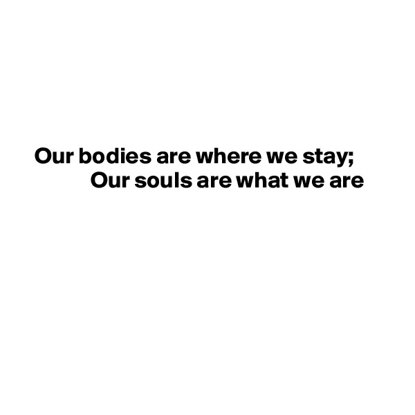 Our bodies are where we stay;                Our souls are what we are