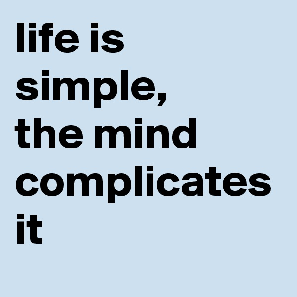 life is simple, the mind complicates it