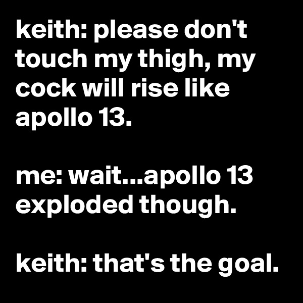 keith: please don't touch my thigh, my cock will rise like apollo 13.  me: wait...apollo 13 exploded though.  keith: that's the goal.