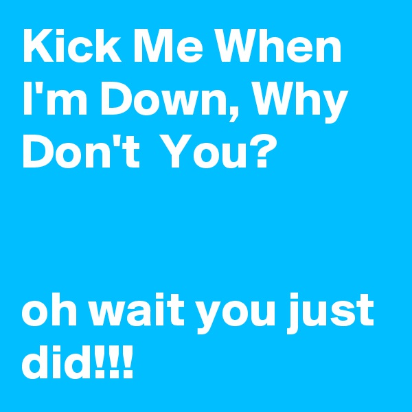Kick Me When I'm Down, Why Don't  You?    oh wait you just did!!!