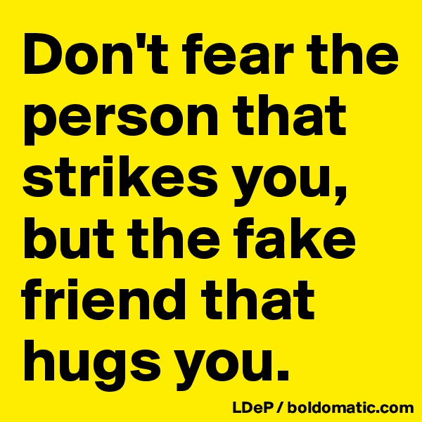 Don't fear the person that strikes you, but the fake friend that hugs you.