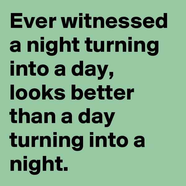 Ever witnessed a night turning into a day, looks better than a day turning into a night.